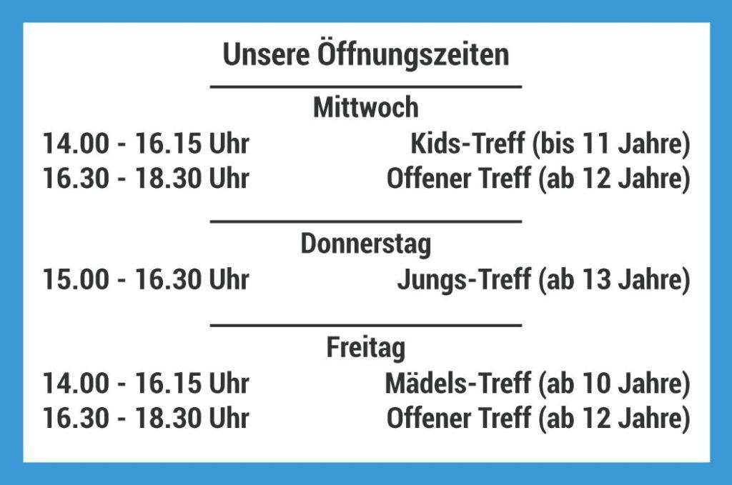Mittwoch, 14.00-16.30 Uhr Kids-Treff für Kids bis 11 Jahre Mittwoch, 16.30-18.30 Uhr Offener Treff für Alle ab 12 Jahren Donnerstag, 15.00-16.30 Uhr Jungs-Treff für Jungs ab 13 Jahren Freitag, 15.00-16.30 Uhr Mädels-Treff für Mädels ab 10 Jahren Freitag, 16.30-18.30 Uhr Offener Treff für Alle ab 12 Jahren